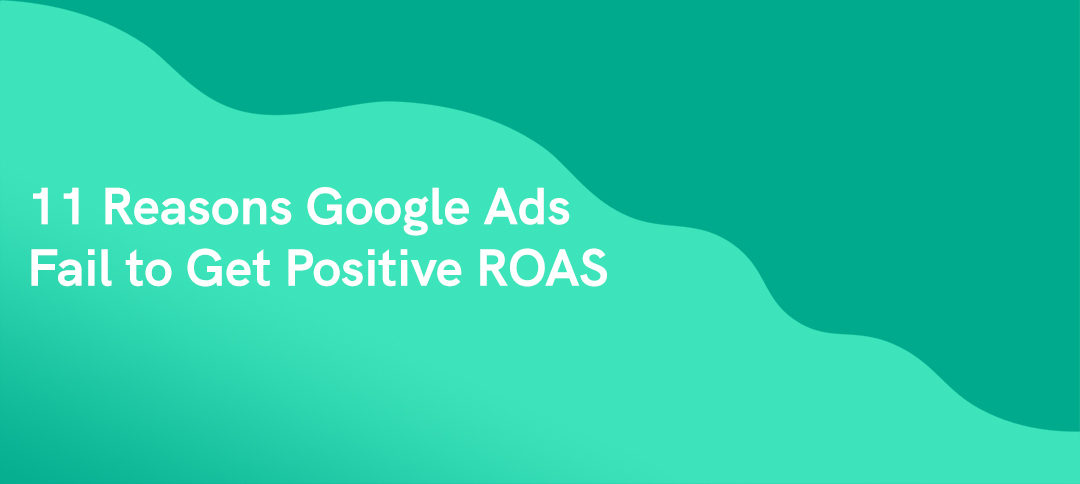 Why Your Google Ads Fail to Get Positive ROAS (11 Reasons)